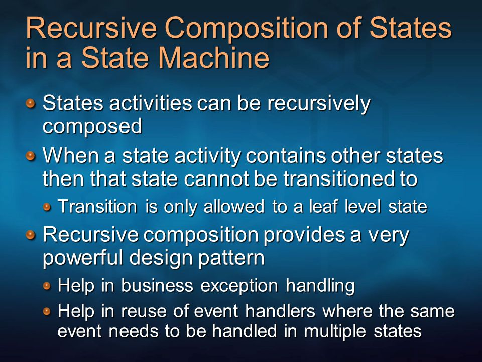 Recursive Composition of States in a State Machine States activities can be recursively composed When a state activity contains other states then that state cannot be transitioned to Transition is only allowed to a leaf level state Recursive composition provides a very powerful design pattern Help in business exception handling Help in reuse of event handlers where the same event needs to be handled in multiple states