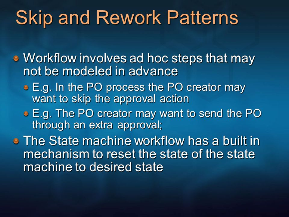 Skip and Rework Patterns Workflow involves ad hoc steps that may not be modeled in advance E.g. In the PO process the PO creator may want to skip the