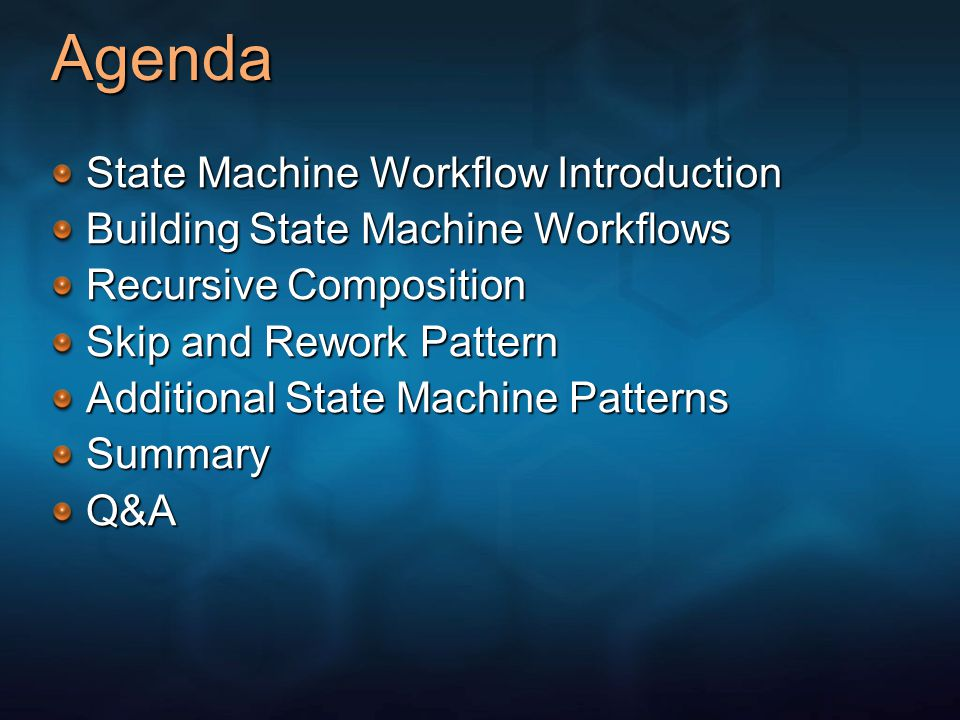 Agenda State Machine Workflow Introduction Building State Machine Workflows Recursive Composition Skip and Rework Pattern Additional State Machine Patterns SummaryQ&A