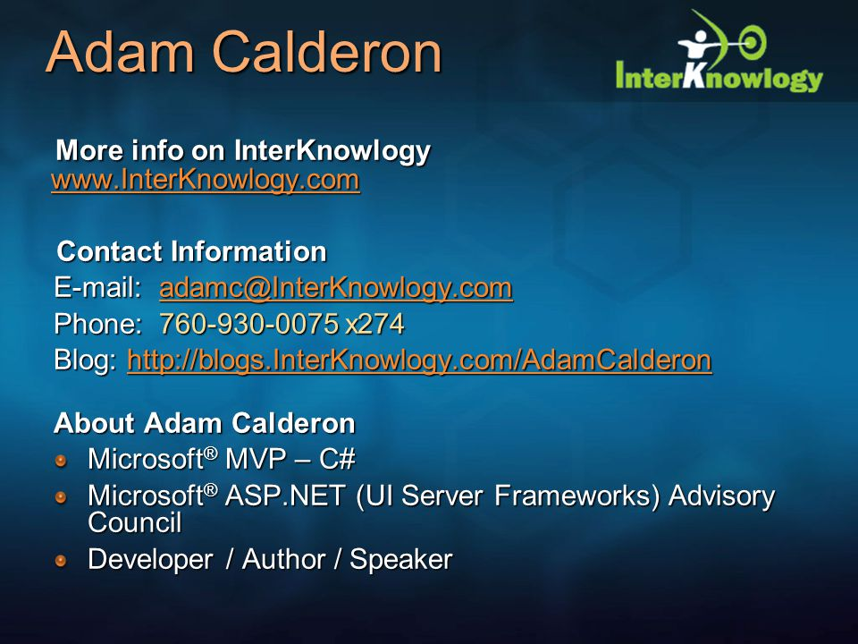 Adam Calderon More info on InterKnowlogy www.InterKnowlogy.com More info on InterKnowlogy www.InterKnowlogy.com www.InterKnowlogy.com Contact Information Contact Information E-mail: adamc@InterKnowlogy.com adamc@InterKnowlogy.com Phone: 760-930-0075 x274 Blog: http://blogs.InterKnowlogy.com/AdamCalderon http://blogs.InterKnowlogy.com/AdamCalderon About Adam Calderon Microsoft ® MVP – C# Microsoft ® ASP.NET (UI Server Frameworks) Advisory Council Developer / Author / Speaker