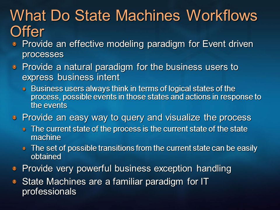 When to Use State Machine Workflow State Machine workflow provides a very powerful design paradigm Not all processes can be modeled using State Machines Use it when there is a lot of human interactions with the process Use it when the workflow is driven by external events Use it when there is a lot of out of band events that can be received in the workflow Use it when it is hard to wire all the possible paths within the process in a sequential workflow