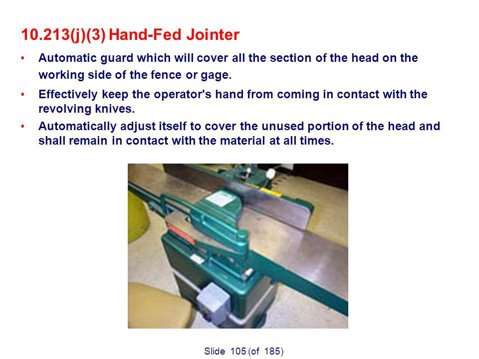 Slide 105 (of 185) 10.213(j)(3) Hand-Fed Jointer Automatic guard which will cover all the section of the head on the working side of the fence or gage.