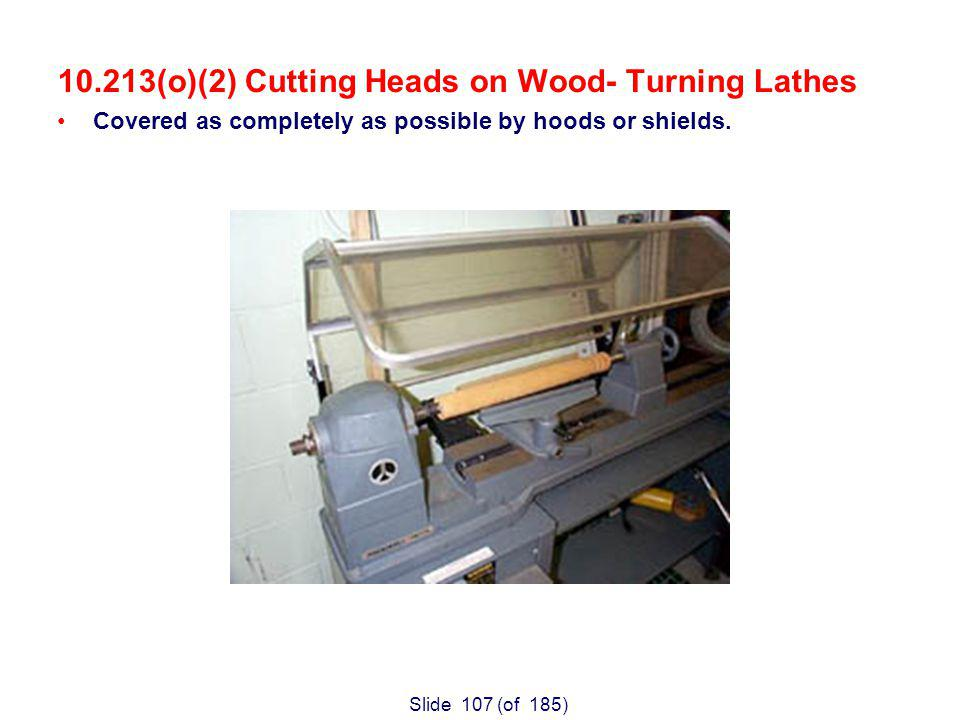 Slide 107 (of 185) 10.213(o)(2) Cutting Heads on Wood- Turning Lathes Covered as completely as possible by hoods or shields.