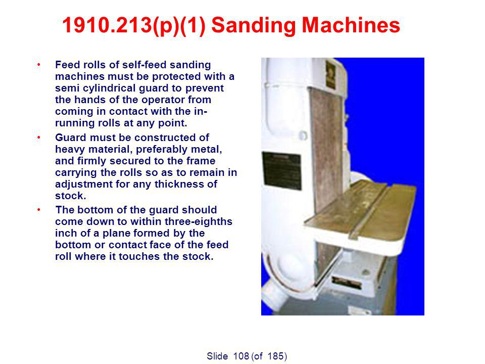 Slide 108 (of 185) Feed rolls of self-feed sanding machines must be protected with a semi cylindrical guard to prevent the hands of the operator from coming in contact with the in- running rolls at any point.