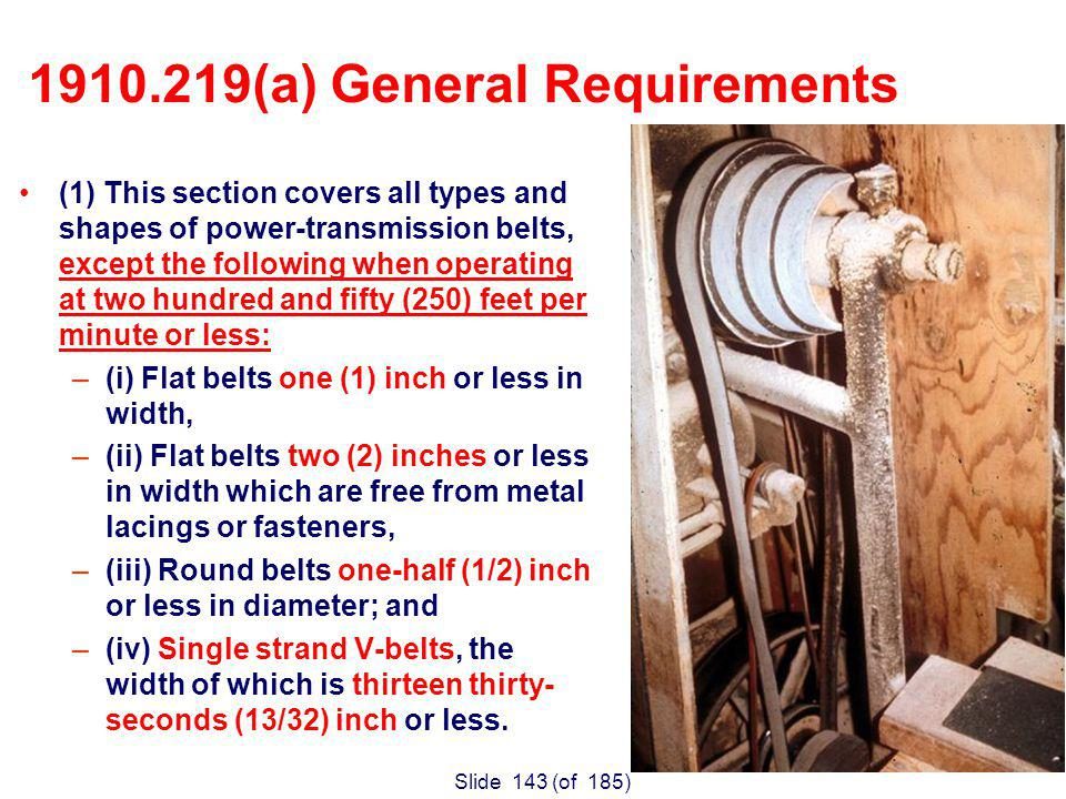 Slide 143 (of 185) (1) This section covers all types and shapes of power-transmission belts, except the following when operating at two hundred and fifty (250) feet per minute or less: –(i) Flat belts one (1) inch or less in width, –(ii) Flat belts two (2) inches or less in width which are free from metal lacings or fasteners, –(iii) Round belts one-half (1/2) inch or less in diameter; and –(iv) Single strand V-belts, the width of which is thirteen thirty- seconds (13/32) inch or less.