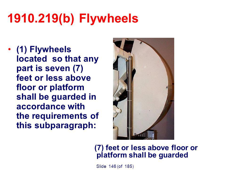 Slide 146 (of 185) (1) Flywheels located so that any part is seven (7) feet or less above floor or platform shall be guarded in accordance with the requirements of this subparagraph: 1910.219(b) Flywheels (7) feet or less above floor or platform shall be guarded