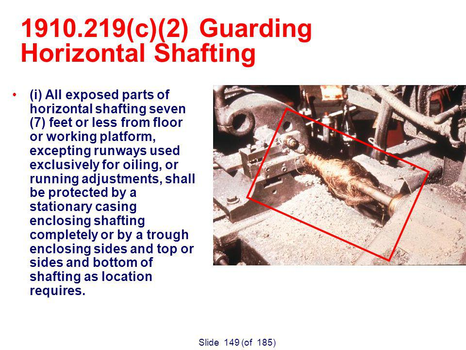 Slide 149 (of 185) (i) All exposed parts of horizontal shafting seven (7) feet or less from floor or working platform, excepting runways used exclusively for oiling, or running adjustments, shall be protected by a stationary casing enclosing shafting completely or by a trough enclosing sides and top or sides and bottom of shafting as location requires.