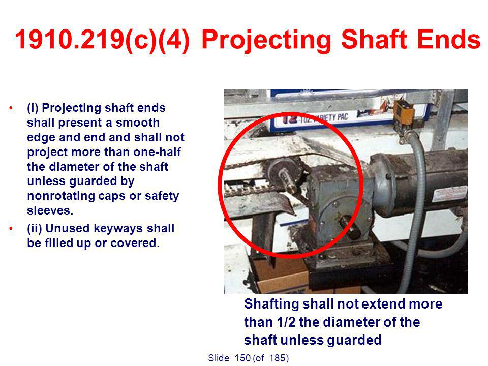 Slide 150 (of 185) (i) Projecting shaft ends shall present a smooth edge and end and shall not project more than one-half the diameter of the shaft unless guarded by nonrotating caps or safety sleeves.