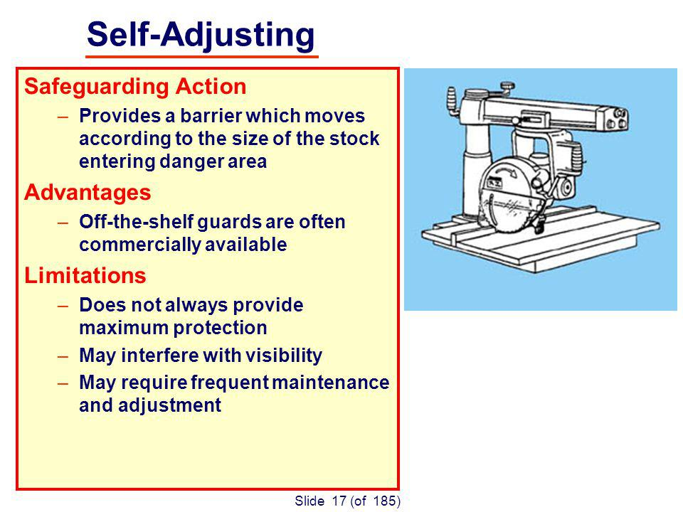 Slide 17 (of 185) Safeguarding Action –Provides a barrier which moves according to the size of the stock entering danger area Advantages –Off-the-shelf guards are often commercially available Limitations –Does not always provide maximum protection –May interfere with visibility –May require frequent maintenance and adjustment Self-Adjusting