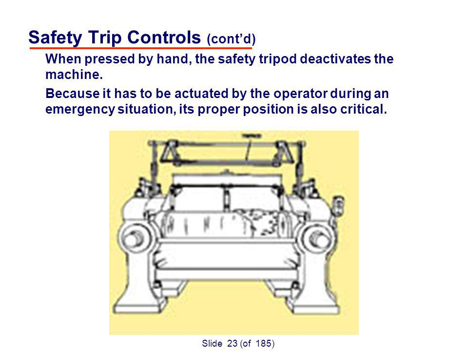 Slide 23 (of 185) Safety Trip Controls (contd) When pressed by hand, the safety tripod deactivates the machine.