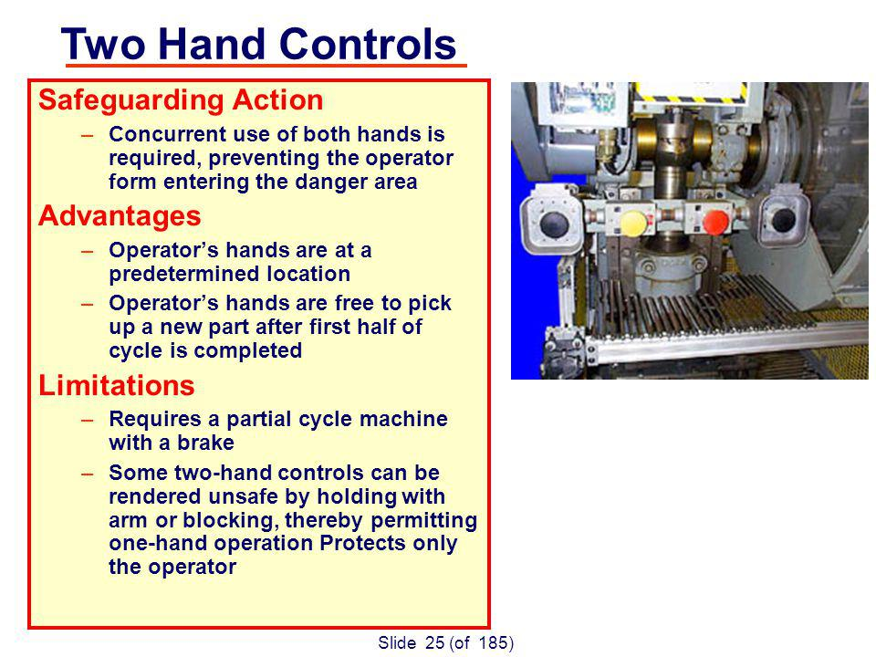 Slide 25 (of 185) Safeguarding Action –Concurrent use of both hands is required, preventing the operator form entering the danger area Advantages –Operators hands are at a predetermined location –Operators hands are free to pick up a new part after first half of cycle is completed Limitations –Requires a partial cycle machine with a brake –Some two-hand controls can be rendered unsafe by holding with arm or blocking, thereby permitting one-hand operation Protects only the operator Two Hand Controls