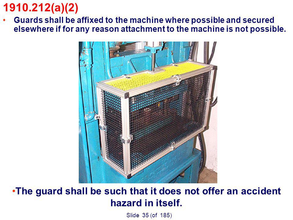 Slide 35 (of 185) 1910.212(a)(2) Guards shall be affixed to the machine where possible and secured elsewhere if for any reason attachment to the machine is not possible.