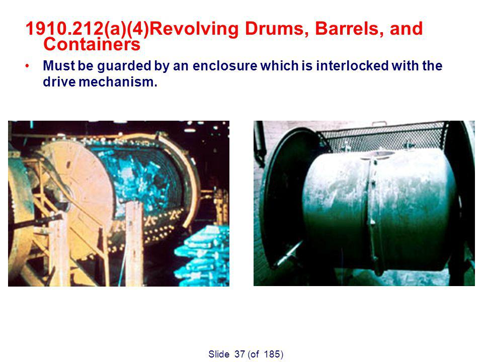 Slide 37 (of 185) (a)(4)Revolving Drums, Barrels, and Containers Must be guarded by an enclosure which is interlocked with the drive mechanism.