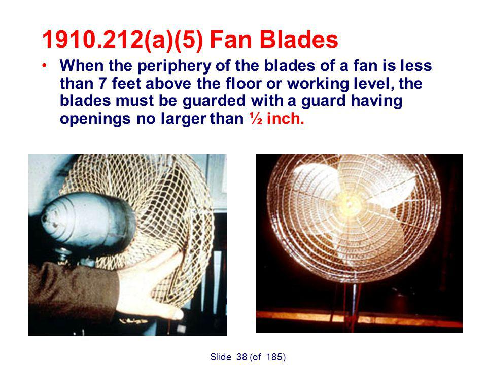 Slide 38 (of 185) (a)(5) Fan Blades When the periphery of the blades of a fan is less than 7 feet above the floor or working level, the blades must be guarded with a guard having openings no larger than ½ inch.