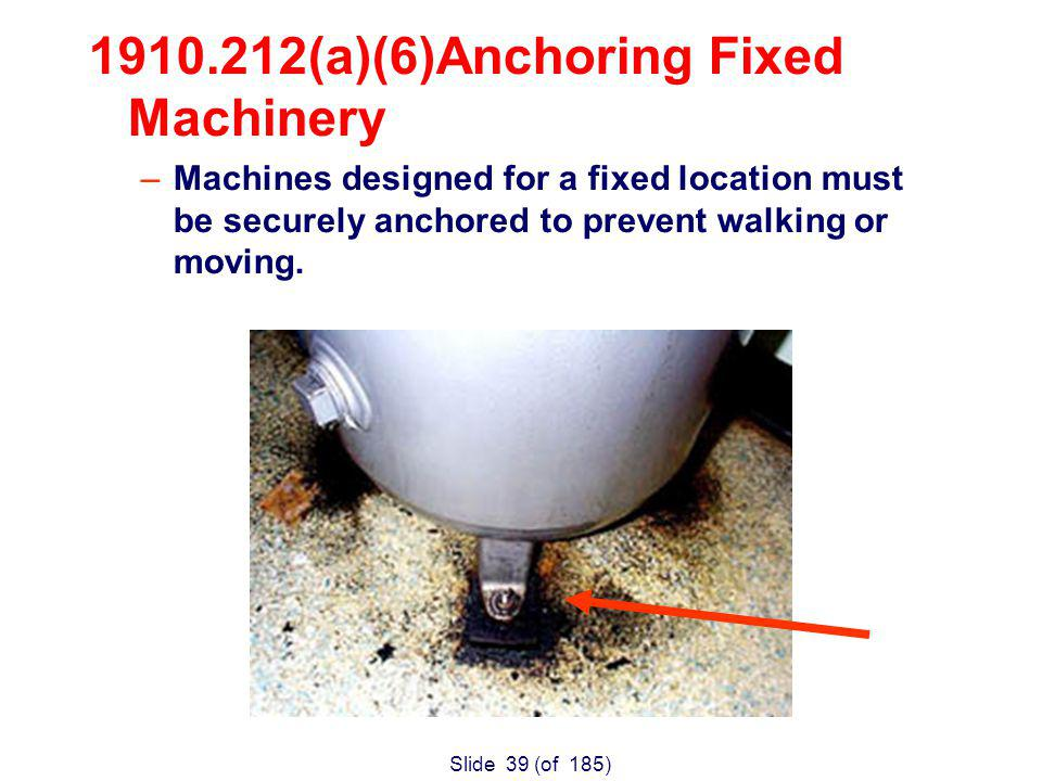 Slide 39 (of 185) 1910.212(a)(6)Anchoring Fixed Machinery –Machines designed for a fixed location must be securely anchored to prevent walking or moving.