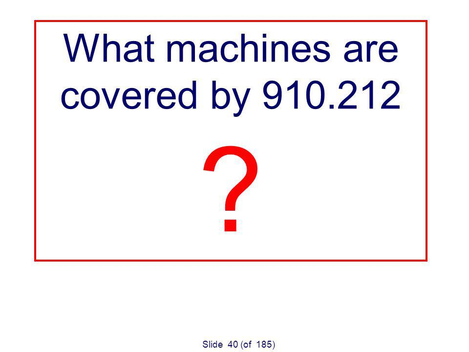 Slide 40 (of 185) What machines are covered by 910.212
