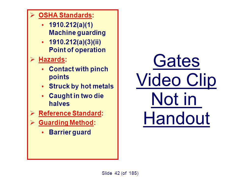 Slide 42 (of 185) OSHA Standards: (a)(1) Machine guarding (a)(3)(ii) Point of operation Hazards: Contact with pinch points Struck by hot metals Caught in two die halves Reference Standard: Guarding Method: Barrier guard Gates Video Clip Not in Handout