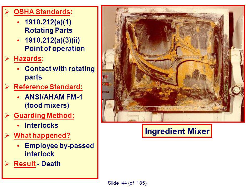 Slide 44 (of 185) Ingredient Mixer OSHA Standards: 1910.212(a)(1) Rotating Parts 1910.212(a)(3)(ii) Point of operation Hazards: Contact with rotating parts Reference Standard: ANSI/AHAM FM-1 (food mixers) Guarding Method: Interlocks What happened.