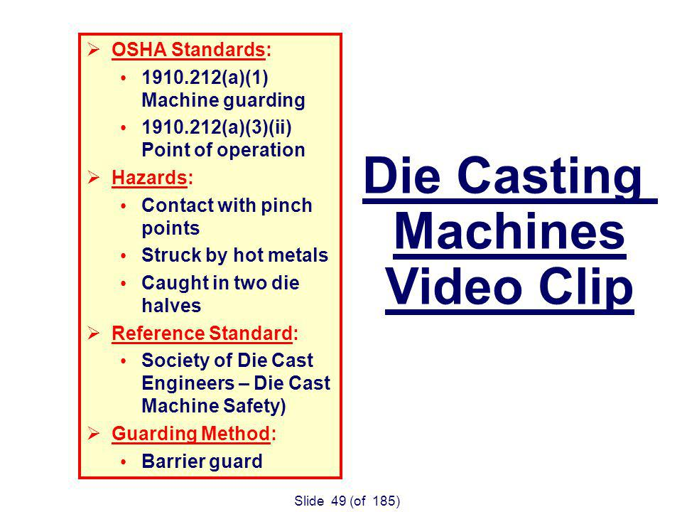 Slide 49 (of 185) OSHA Standards: (a)(1) Machine guarding (a)(3)(ii) Point of operation Hazards: Contact with pinch points Struck by hot metals Caught in two die halves Reference Standard: Society of Die Cast Engineers – Die Cast Machine Safety) Guarding Method: Barrier guard Die Casting Machines Video Clip