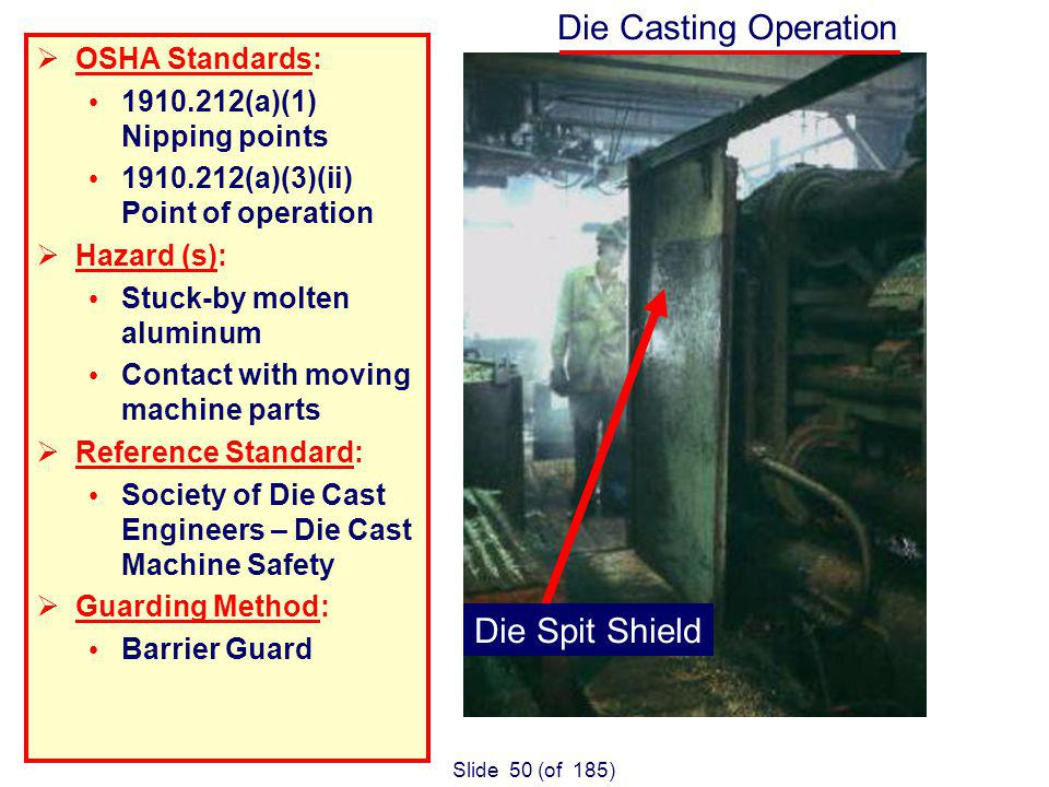 Slide 50 (of 185) Die Casting Operation OSHA Standards: 1910.212(a)(1) Nipping points 1910.212(a)(3)(ii) Point of operation Hazard (s): Stuck-by molten aluminum Contact with moving machine parts Reference Standard: Society of Die Cast Engineers – Die Cast Machine Safety Guarding Method: Barrier Guard Die Spit Shield