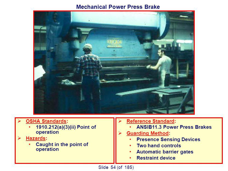 Slide 54 (of 185) Mechanical Power Press Brake OSHA Standards: (a)(3)(ii) Point of operation Hazards: Caught in the point of operation Reference Standard: ANSIB11.3 Power Press Brakes Guarding Method: Presence Sensing Devices Two hand controls Automatic barrier gates Restraint device