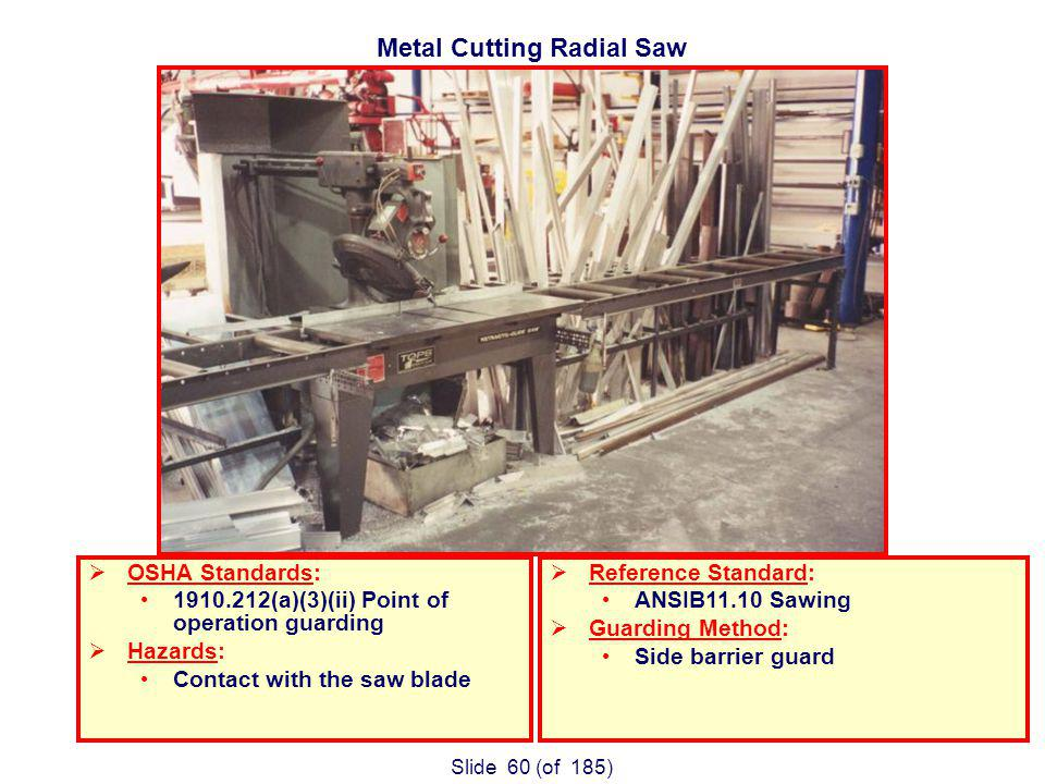 Slide 60 (of 185) Metal Cutting Radial Saw OSHA Standards: 1910.212(a)(3)(ii) Point of operation guarding Hazards: Contact with the saw blade Reference Standard: ANSIB11.10 Sawing Guarding Method: Side barrier guard