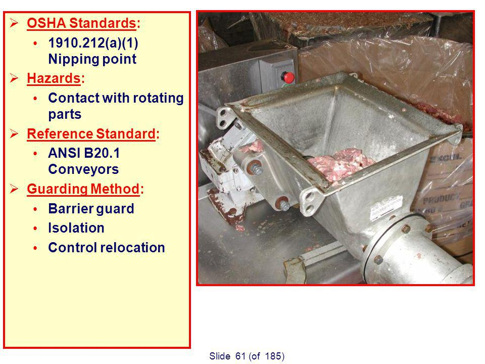Slide 61 (of 185) OSHA Standards: 1910.212(a)(1) Nipping point Hazards: Contact with rotating parts Reference Standard: ANSI B20.1 Conveyors Guarding Method: Barrier guard Isolation Control relocation Meat auger