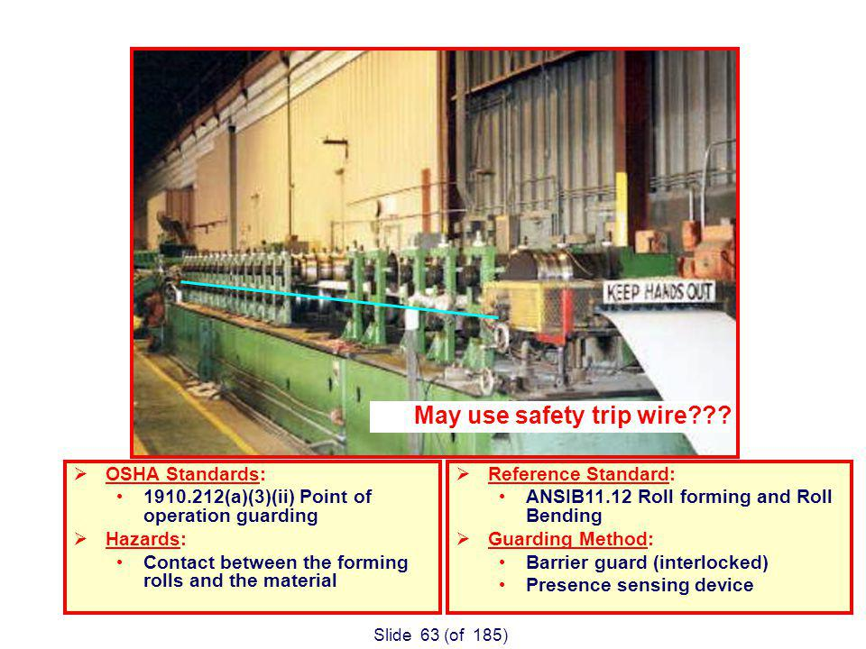 Slide 63 (of 185) OSHA Standards: 1910.212(a)(3)(ii) Point of operation guarding Hazards: Contact between the forming rolls and the material Reference Standard: ANSIB11.12 Roll forming and Roll Bending Guarding Method: Barrier guard (interlocked) Presence sensing device Forming Mill Table May use safety trip wire???