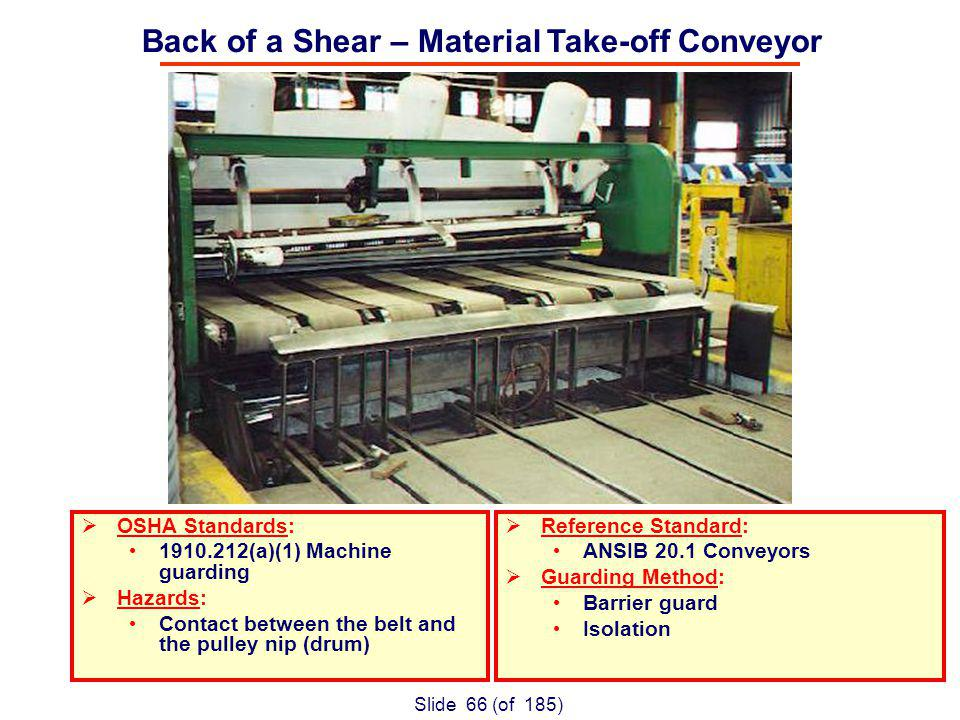 Slide 66 (of 185) OSHA Standards: (a)(1) Machine guarding Hazards: Contact between the belt and the pulley nip (drum) Reference Standard: ANSIB 20.1 Conveyors Guarding Method: Barrier guard Isolation Back of a Shear – Material Take-off Conveyor