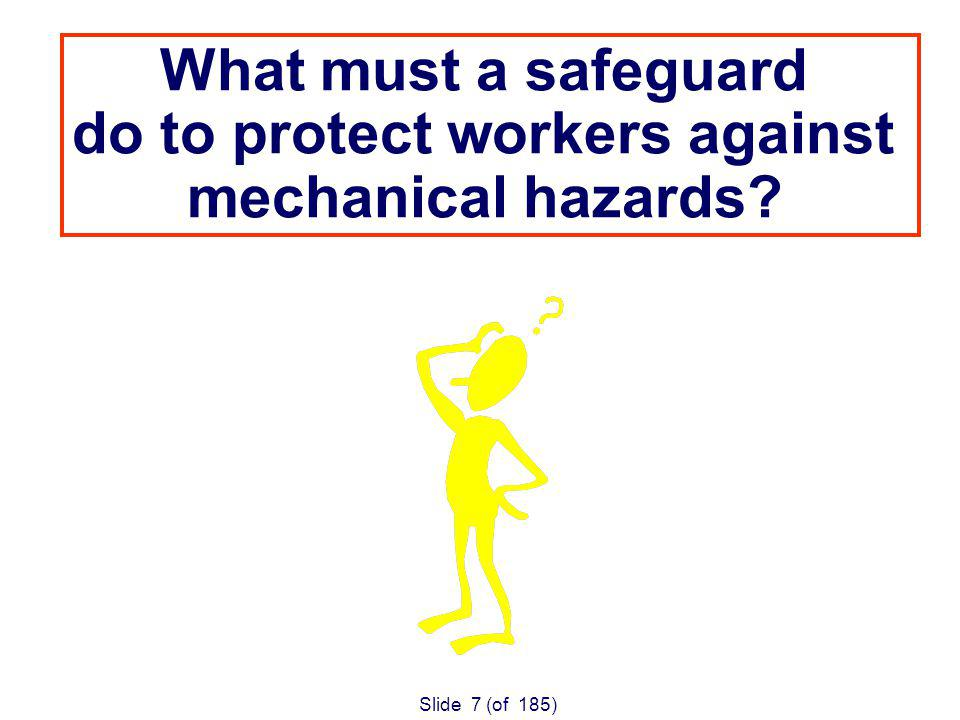 Slide 7 (of 185) What must a safeguard do to protect workers against mechanical hazards