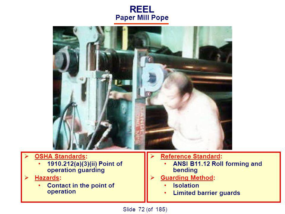 Slide 72 (of 185) REEL Paper Mill Pope OSHA Standards: (a)(3)(ii) Point of operation guarding Hazards: Contact in the point of operation Reference Standard: ANSI B11.12 Roll forming and bending Guarding Method: Isolation Limited barrier guards