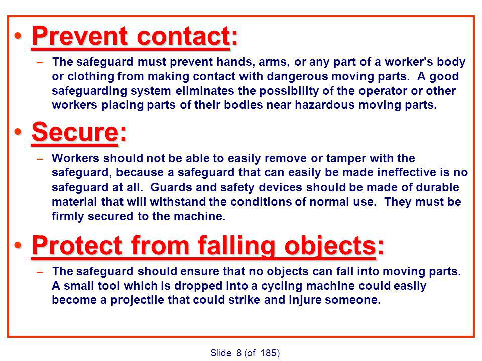 Slide 8 (of 185) Prevent contact:Prevent contact: –The safeguard must prevent hands, arms, or any part of a worker s body or clothing from making contact with dangerous moving parts.