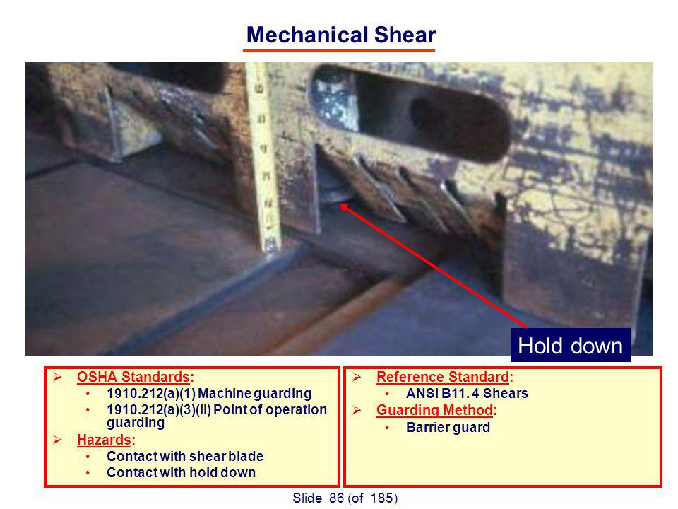 Slide 86 (of 185) Mechanical Shear OSHA Standards: 1910.212(a)(1) Machine guarding 1910.212(a)(3)(ii) Point of operation guarding Hazards: Contact with shear blade Contact with hold down Reference Standard: ANSI B11.