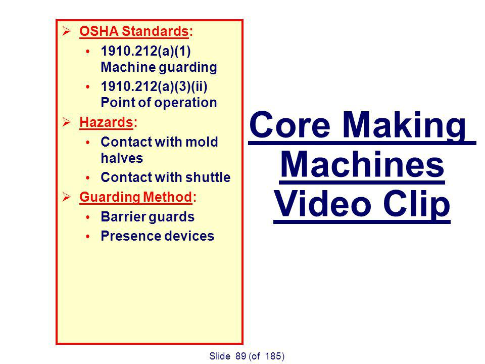 Slide 89 (of 185) OSHA Standards: 1910.212(a)(1) Machine guarding 1910.212(a)(3)(ii) Point of operation Hazards: Contact with mold halves Contact with shuttle Guarding Method: Barrier guards Presence devices Core Making Machines Video Clip