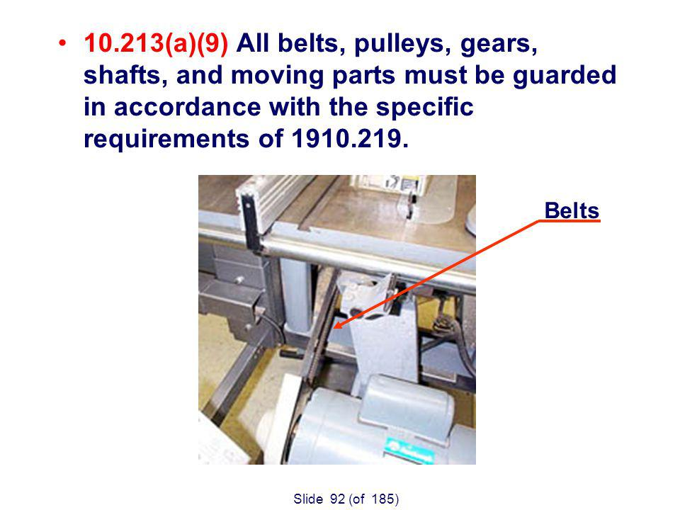Slide 92 (of 185) 10.213(a)(9) All belts, pulleys, gears, shafts, and moving parts must be guarded in accordance with the specific requirements of 1910.219.