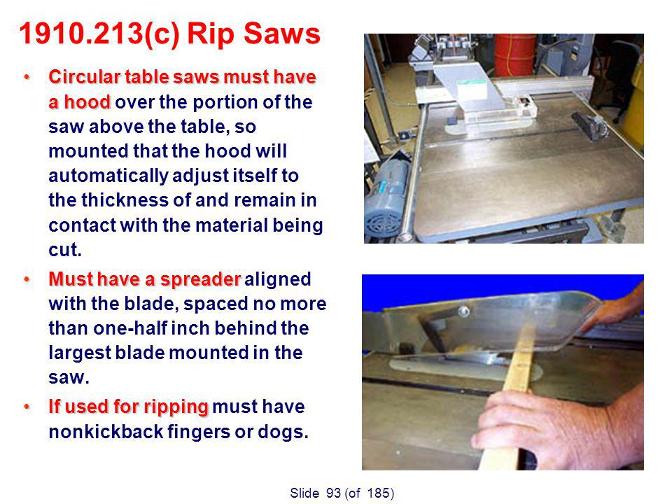 Slide 93 (of 185) Circular table saws must have a hoodCircular table saws must have a hood over the portion of the saw above the table, so mounted that the hood will automatically adjust itself to the thickness of and remain in contact with the material being cut.