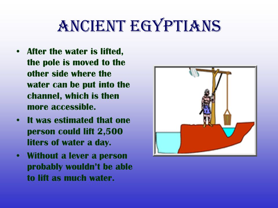 Ancient Egyptians After the water is lifted, the pole is moved to the other side where the water can be put into the channel, which is then more acces