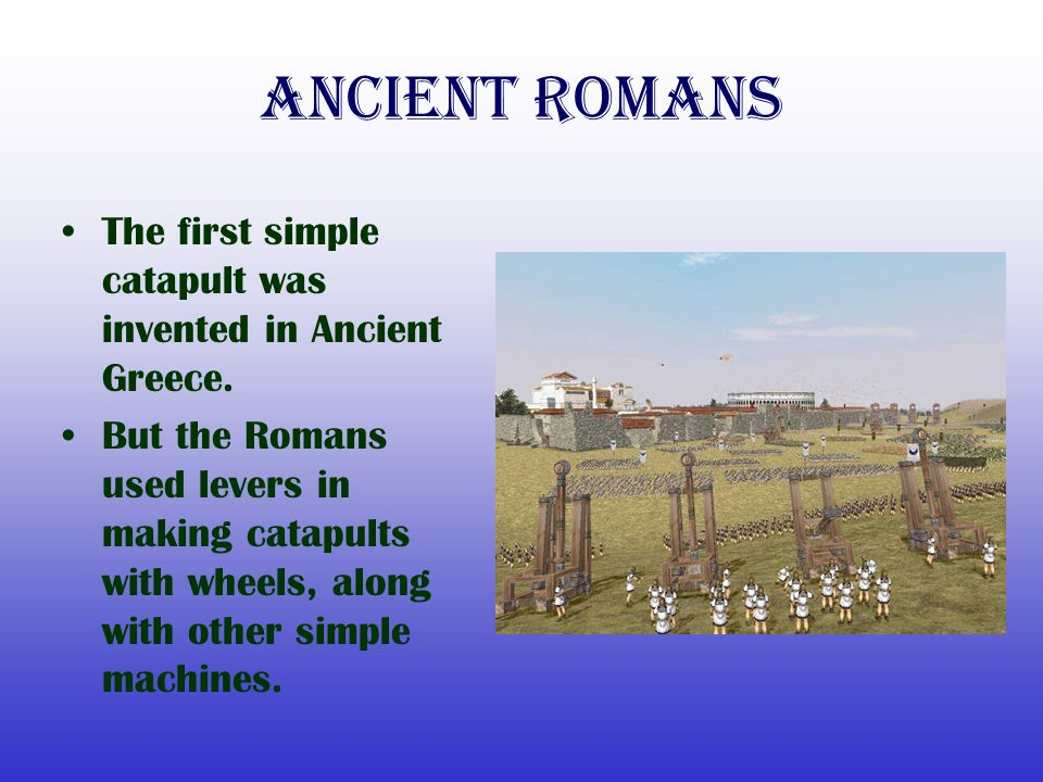 Ancient Romans The first simple catapult was invented in Ancient Greece. But the Romans used levers in making catapults with wheels, along with other
