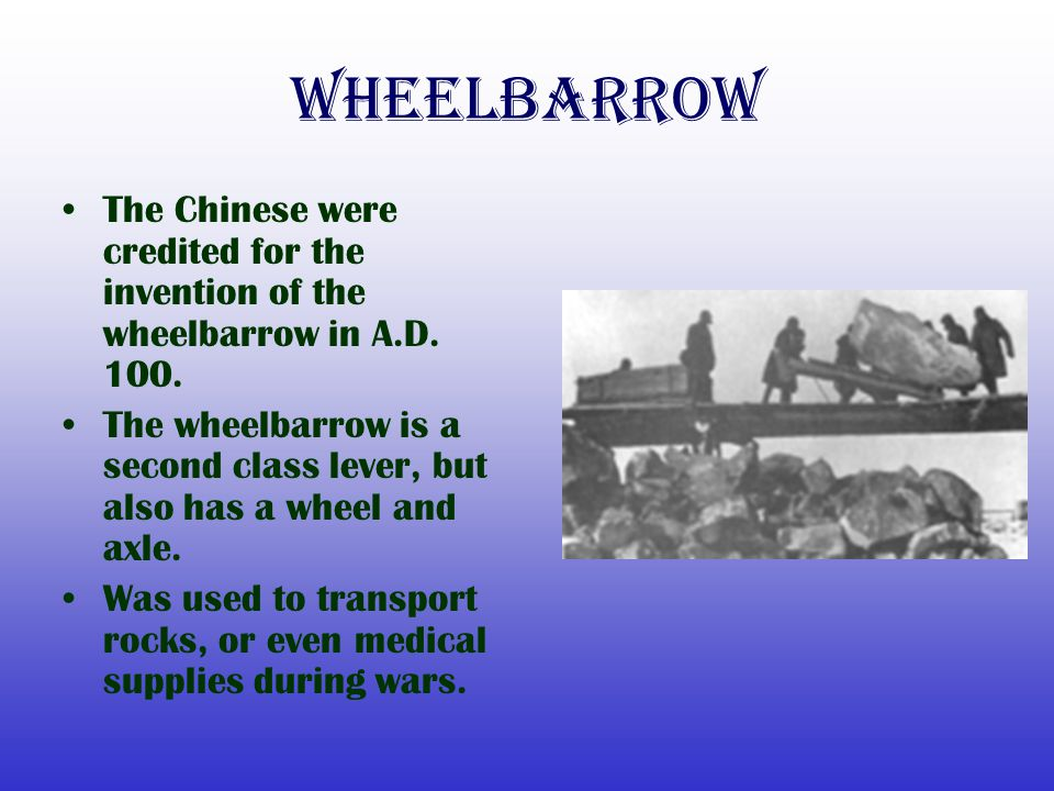 Wheelbarrow The Chinese were credited for the invention of the wheelbarrow in A.D. 100. The wheelbarrow is a second class lever, but also has a wheel