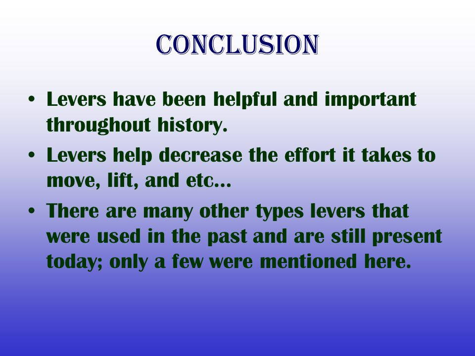 Conclusion Levers have been helpful and important throughout history. Levers help decrease the effort it takes to move, lift, and etc… There are many