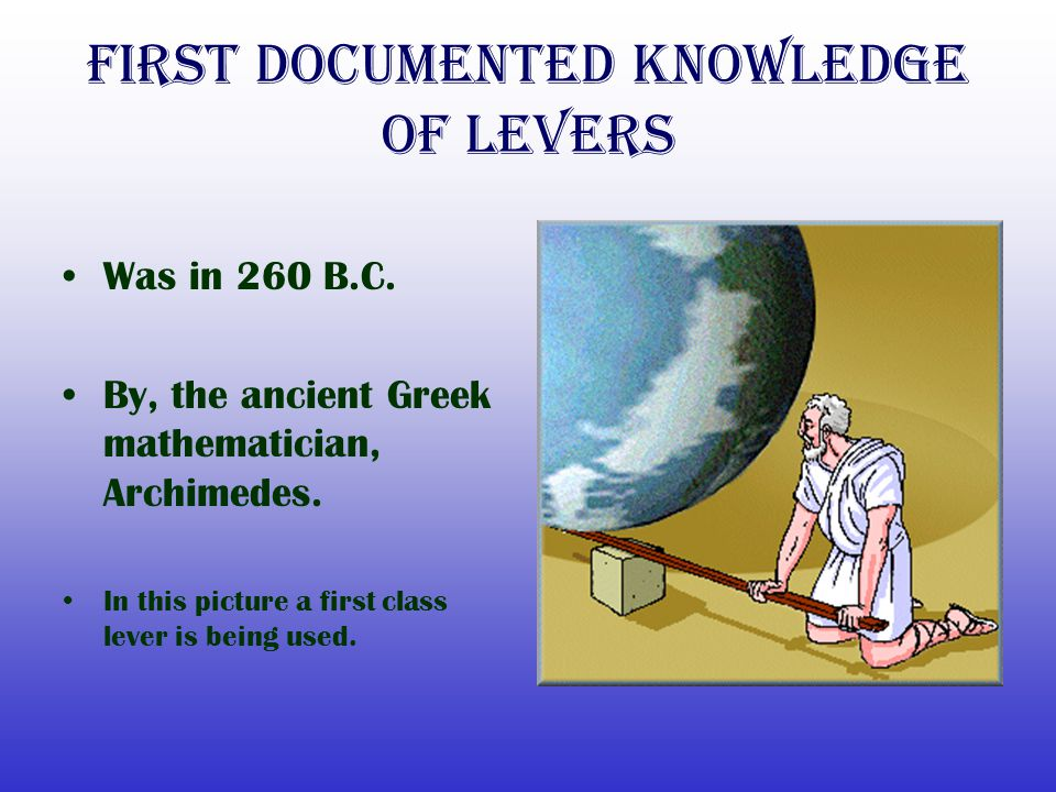 First Documented Knowledge of levers Was in 260 B.C. By, the ancient Greek mathematician, Archimedes. In this picture a first class lever is being use