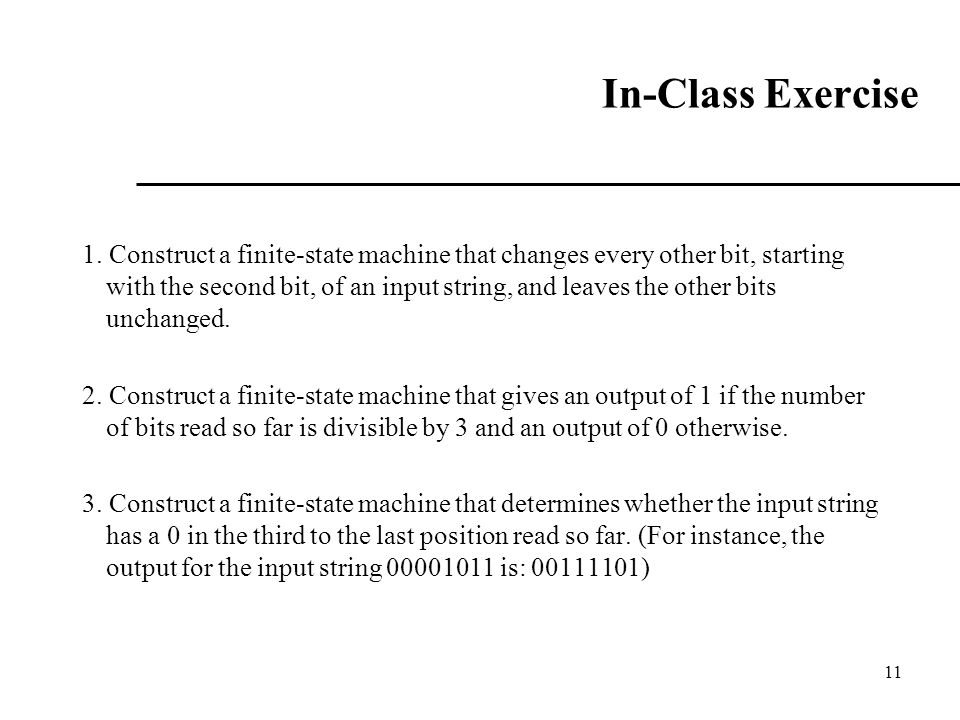 In-Class Exercise 1. Construct a finite-state machine that changes every other bit, starting with the second bit, of an input string, and leaves the o