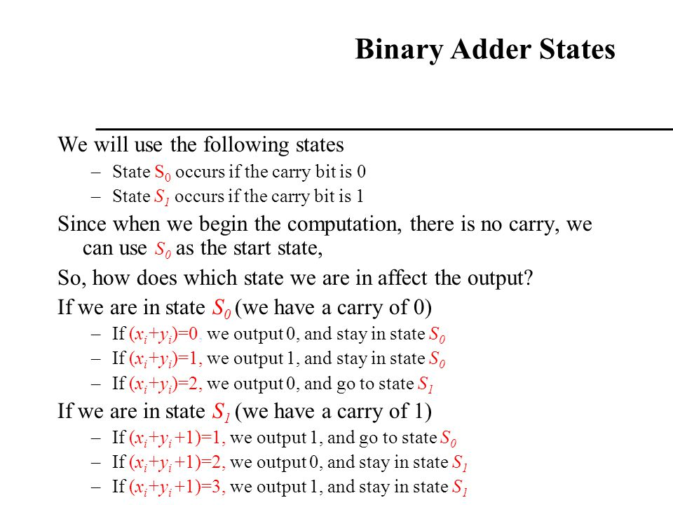 Binary Adder States We will use the following states –State S 0 occurs if the carry bit is 0 –State S 1 occurs if the carry bit is 1 Since when we beg
