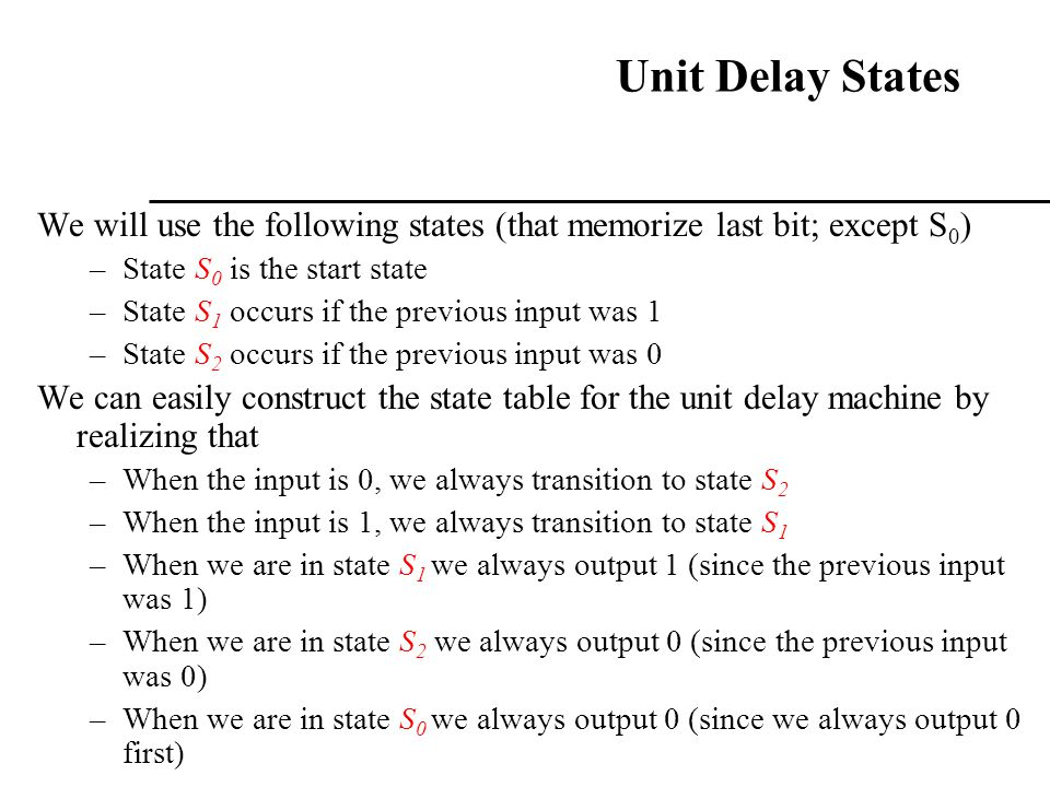 Unit Delay States We will use the following states (that memorize last bit; except S 0 ) –State S 0 is the start state –State S 1 occurs if the previo