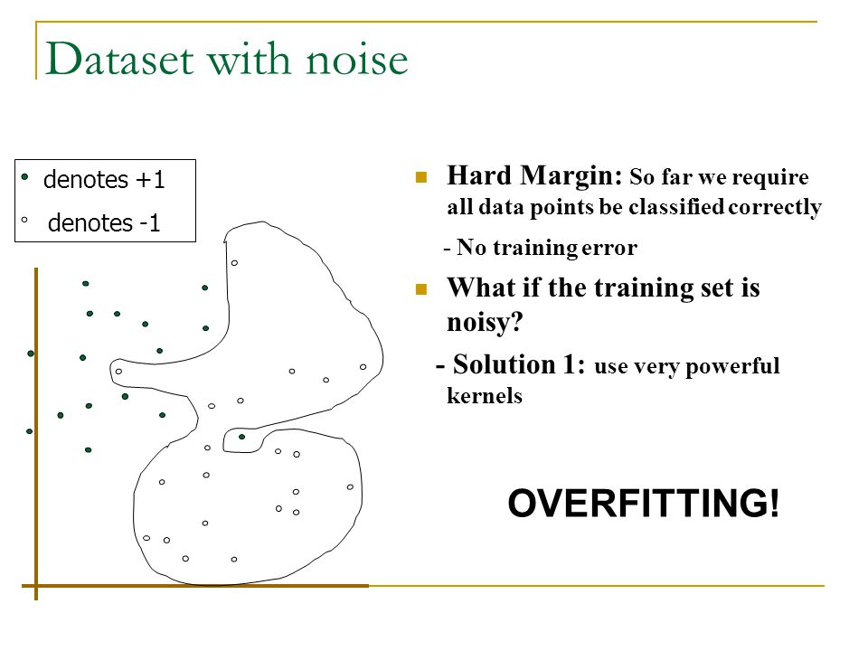 Dataset with noise Hard Margin: So far we require all data points be classified correctly - No training error What if the training set is noisy? - Sol