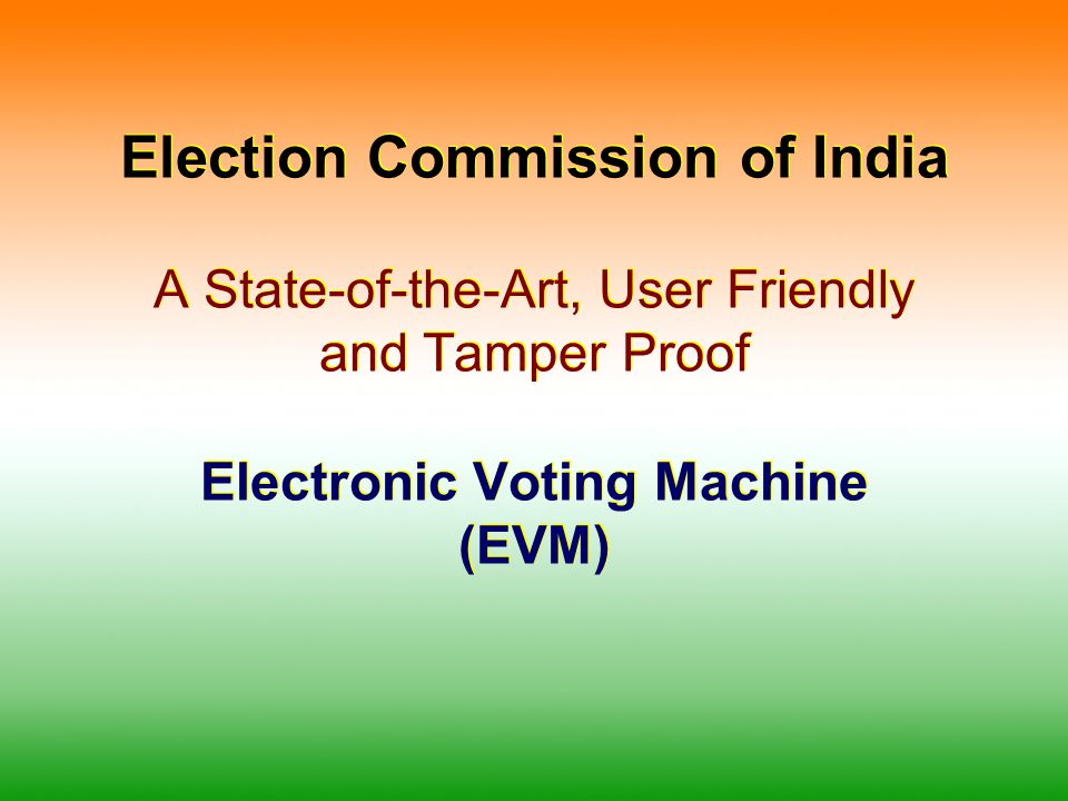 Election Commission of India A State-of-the-Art, User Friendly and Tamper Proof Electronic Voting Machine (EVM)