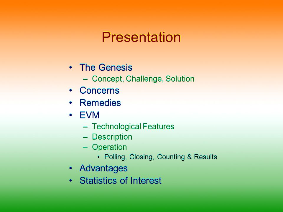 Presentation The Genesis –Concept, Challenge, Solution Concerns Remedies EVM –Technological Features –Description –Operation Polling, Closing, Counting & Results Advantages Statistics of Interest The Genesis –Concept, Challenge, Solution Concerns Remedies EVM –Technological Features –Description –Operation Polling, Closing, Counting & Results Advantages Statistics of Interest