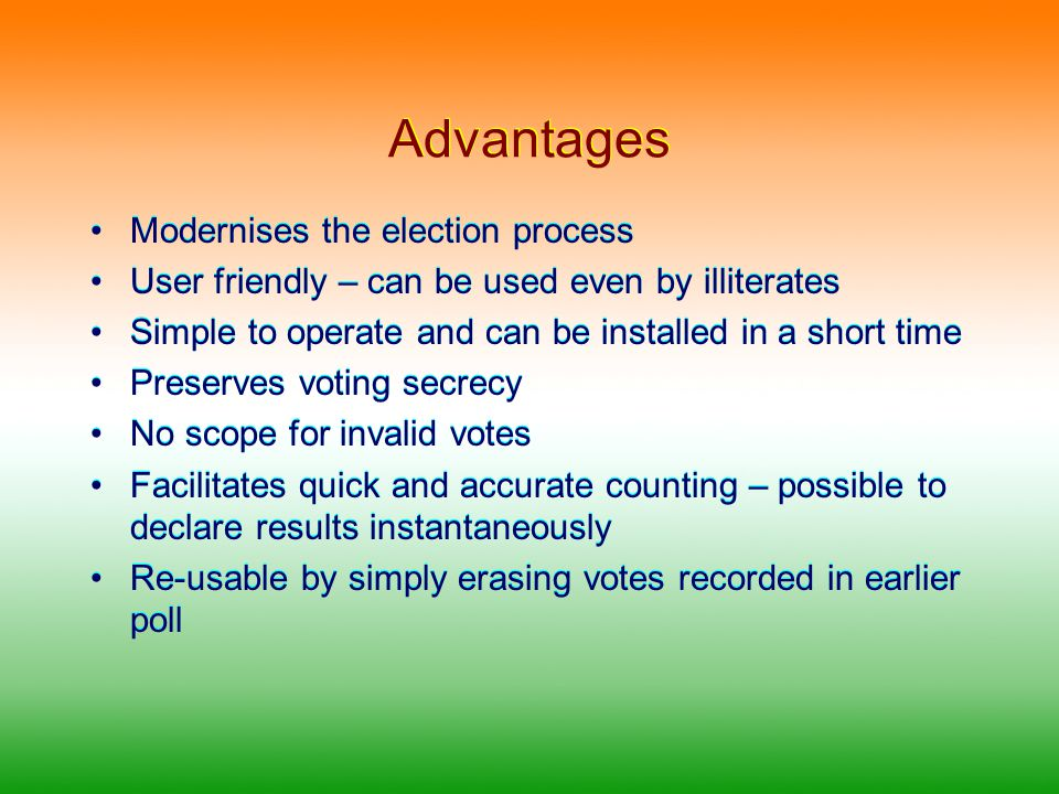 Advantages Modernises the election process User friendly – can be used even by illiterates Simple to operate and can be installed in a short time Preserves voting secrecy No scope for invalid votes Facilitates quick and accurate counting – possible to declare results instantaneously Re-usable by simply erasing votes recorded in earlier poll Modernises the election process User friendly – can be used even by illiterates Simple to operate and can be installed in a short time Preserves voting secrecy No scope for invalid votes Facilitates quick and accurate counting – possible to declare results instantaneously Re-usable by simply erasing votes recorded in earlier poll