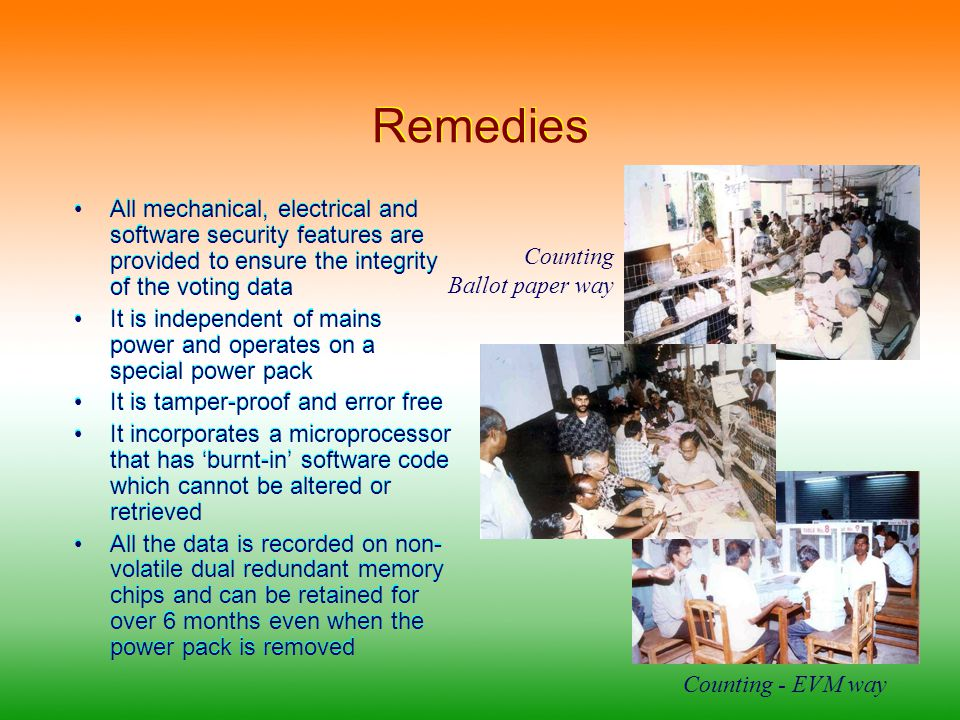 Remedies All mechanical, electrical and software security features are provided to ensure the integrity of the voting data It is independent of mains power and operates on a special power pack It is tamper-proof and error free It incorporates a microprocessor that has burnt-in software code which cannot be altered or retrieved All the data is recorded on non- volatile dual redundant memory chips and can be retained for over 6 months even when the power pack is removed All mechanical, electrical and software security features are provided to ensure the integrity of the voting data It is independent of mains power and operates on a special power pack It is tamper-proof and error free It incorporates a microprocessor that has burnt-in software code which cannot be altered or retrieved All the data is recorded on non- volatile dual redundant memory chips and can be retained for over 6 months even when the power pack is removed Counting Ballot paper way Counting - EVM way