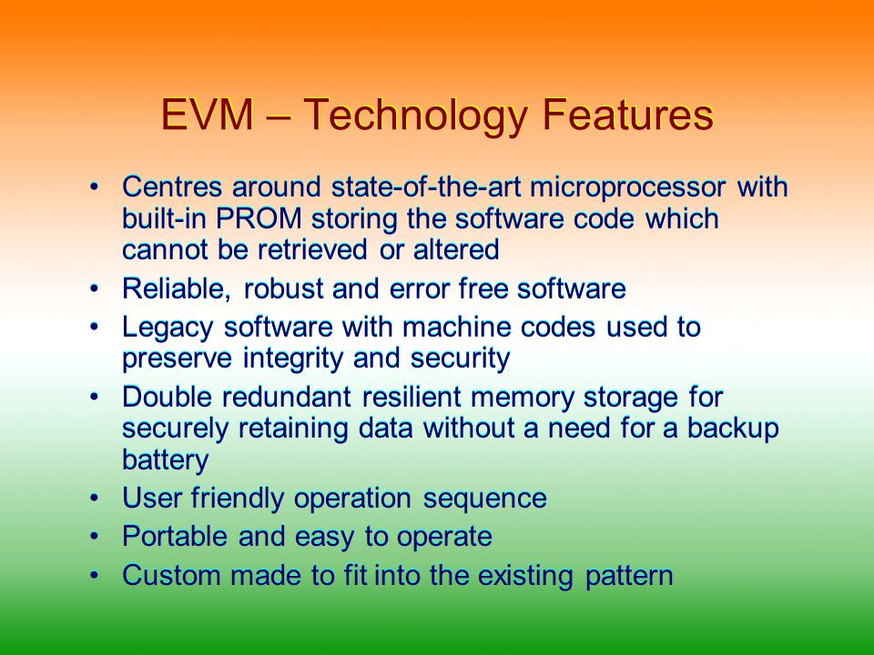 EVM – Technology Features Provision is made on all the sub-units for sealing to ensure that the units are not tampered with Each EVM can cater to a maximum of 64 candidates with 4 Ballot Units cascaded The EVM can be used for conducting TWO simultaneous polls.